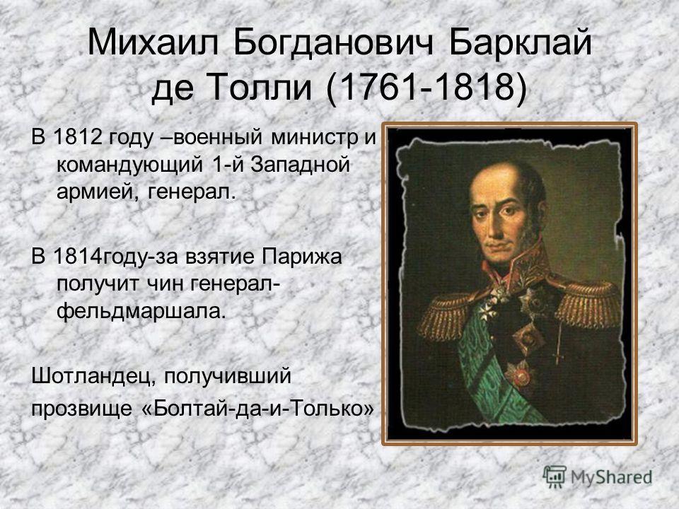 Михаил Богданович Барклай де Толли (1761-1818) В 1812 году –военный министр и командующий 1-й Западной армией, генерал. В 1814году-за взятие Парижа получит чин генерал- фельдмаршала. Шотландец, получивший прозвище «Болтай-да-и-Только»