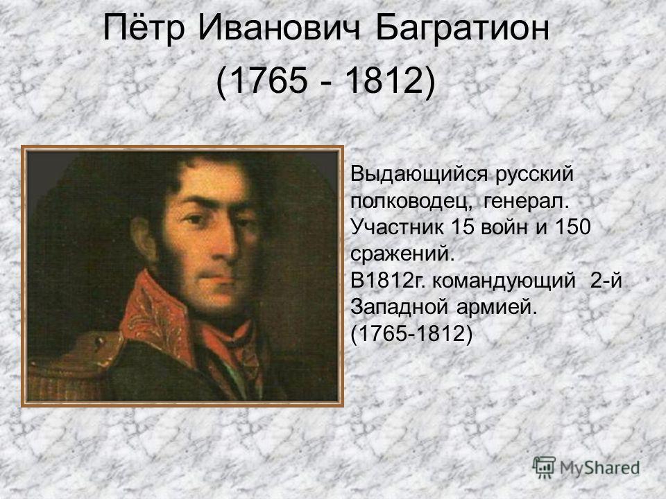 Пётр Иванович Багратион (1765 - 1812) Выдающийся русский полководец, генерал. Участник 15 войн и 150 сражений. В1812г. командующий 2-й Западной армией. (1765-1812)