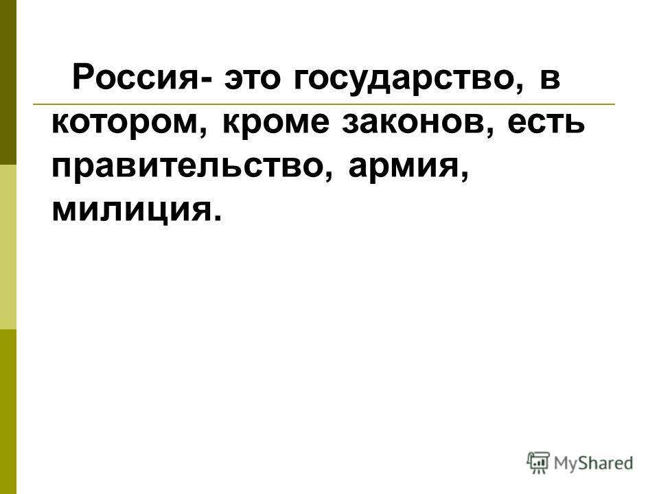 Россия- это государство, в котором, кроме законов, есть правительство, армия, милиция.