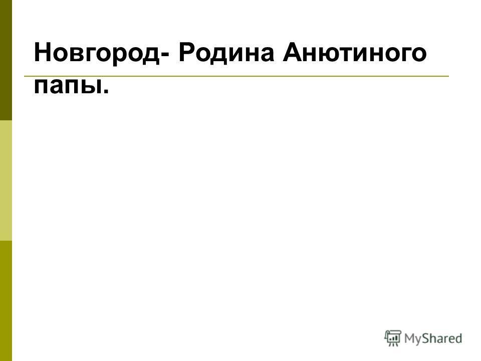 Новгород- Родина Анютиного папы.