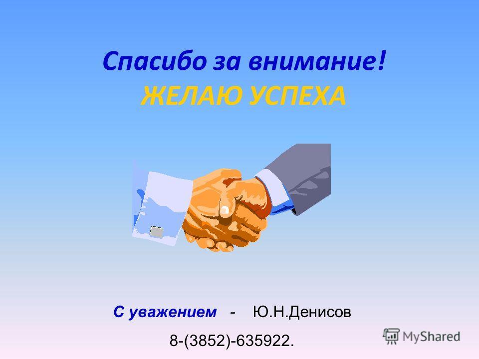 Спасибо за внимание! ЖЕЛАЮ УСПЕХА С уважением - Ю.Н.Денисов 8-(3852)-635922.
