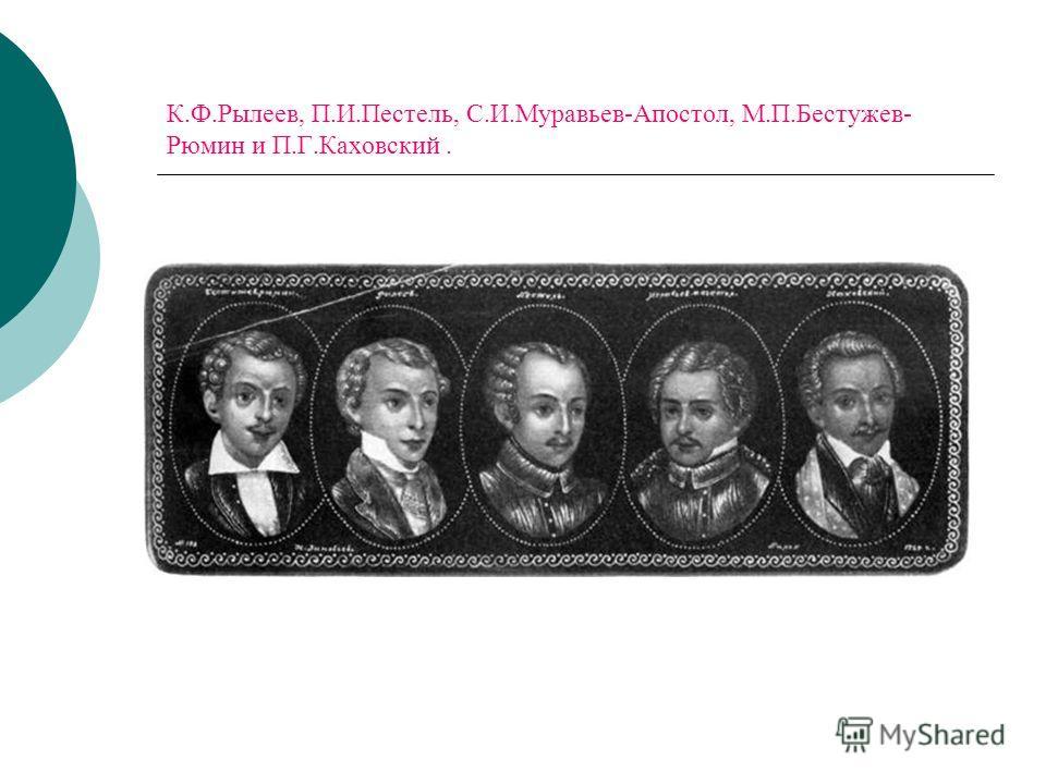К.Ф.Рылеев, П.И.Пестель, С.И.Муравьев-Апостол, М.П.Бестужев- Рюмин и П.Г.Каховский.