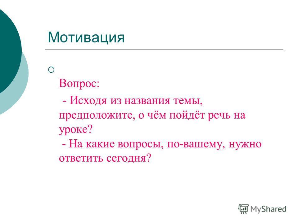 Мотивация Вопрос: - Исходя из названия темы, предположите, о чём пойдёт речь на уроке? - На какие вопросы, по-вашему, нужно ответить сегодня?