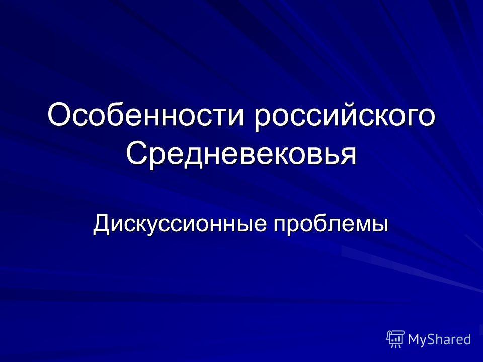 Особенности российского Средневековья Дискуссионные проблемы