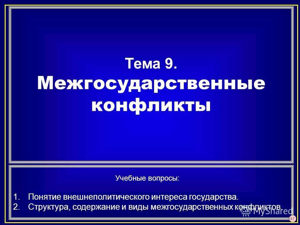 Тема 9. Межгосударственные конфликты Учебные вопросы: 1.Понятие внешнеполитического интереса государства. 2.Структура, содержание и виды межгосударственных конфликтов. 85
