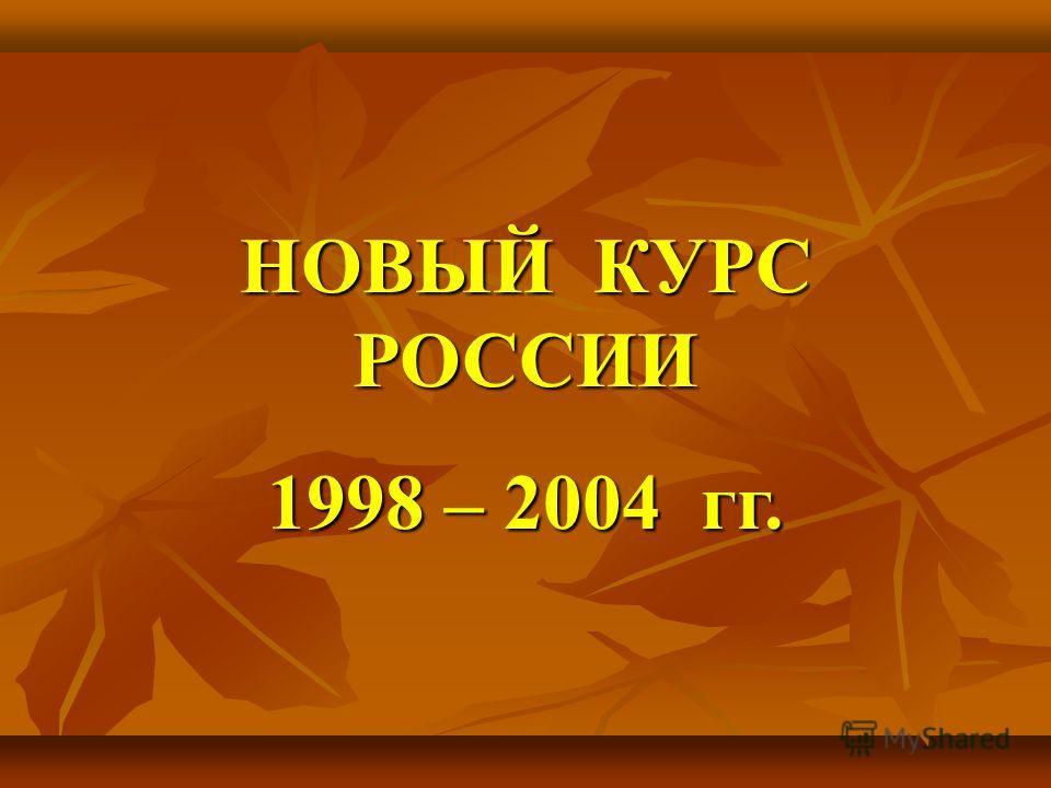 НОВЫЙ КУРС РОССИИ 1998 – 2004 гг.