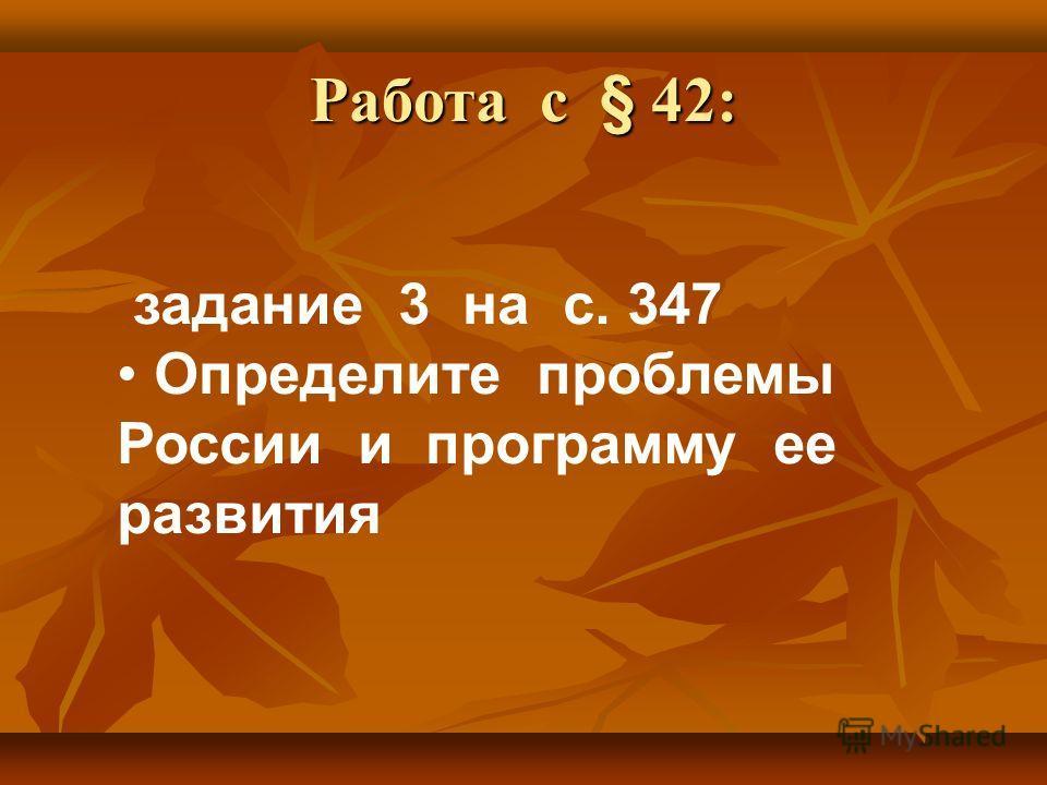 Работа с § 42: задание 3 на с. 347 Определите проблемы России и программу ее развития