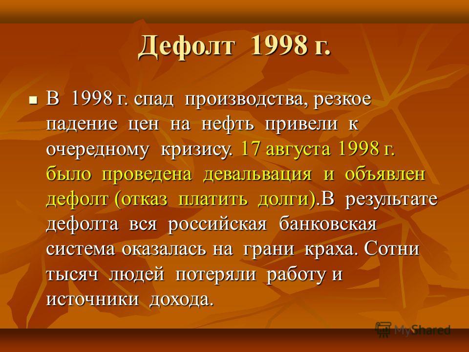 Дефолт 1998 г. В 1998 г. спад производства, резкое падение цен на нефть привели к очередному кризису. 17 августа 1998 г. было проведена девальвация и объявлен дефолт (отказ платить долги).В результате дефолта вся российская банковская система оказала