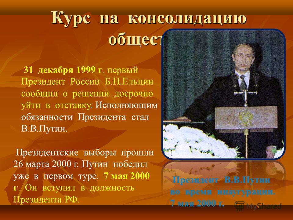 Курс на консолидацию общества Курс на консолидацию общества 31 декабря 1999 г. первый Президент России Б.Н.Ельцин сообщил о решении досрочно уйти в отставку. Исполняющим обязанности Президента стал В.В.Путин. Президентские выборы прошли 26 марта 2000