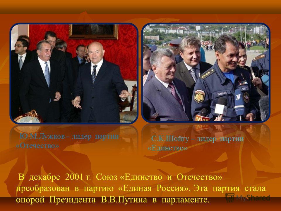 Ю.М.Лужков – лидер партии «Отечество» С.К.Шойгу – лидер партии «Единство» В декабре 2001 г. Союз «Единство и Отечество» преобразован в партию «Единая Россия». Эта партия стала опорой Президента В.В.Путина в парламенте.