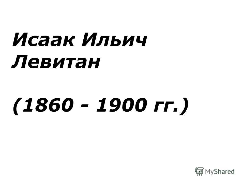 Исаак Ильич Левитан (1860 - 1900 гг.)
