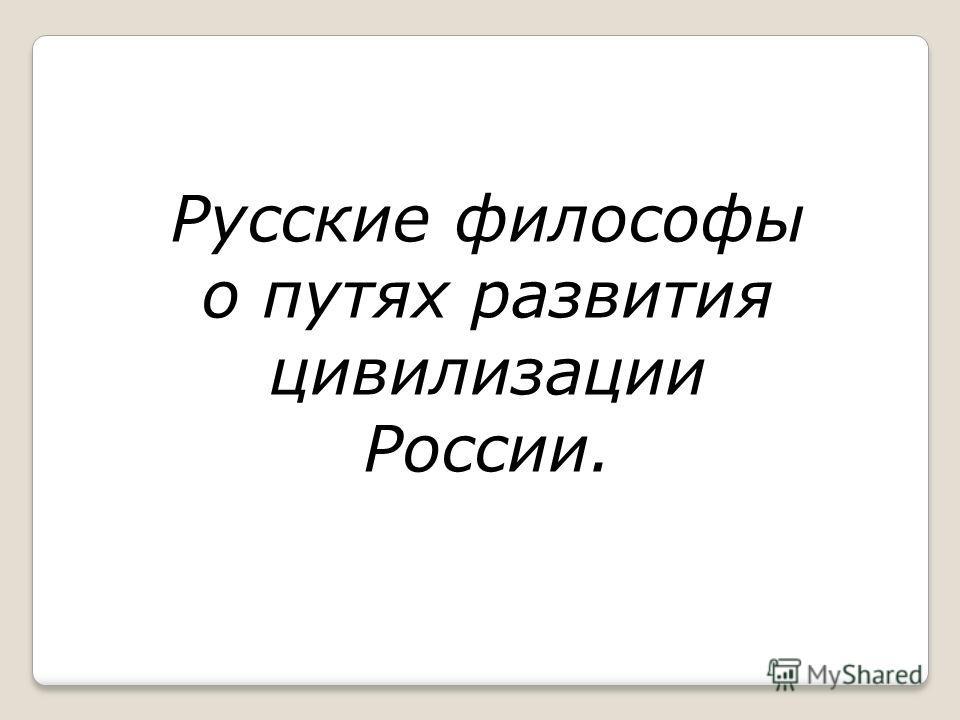 Русские философы о путях развития цивилизации России.
