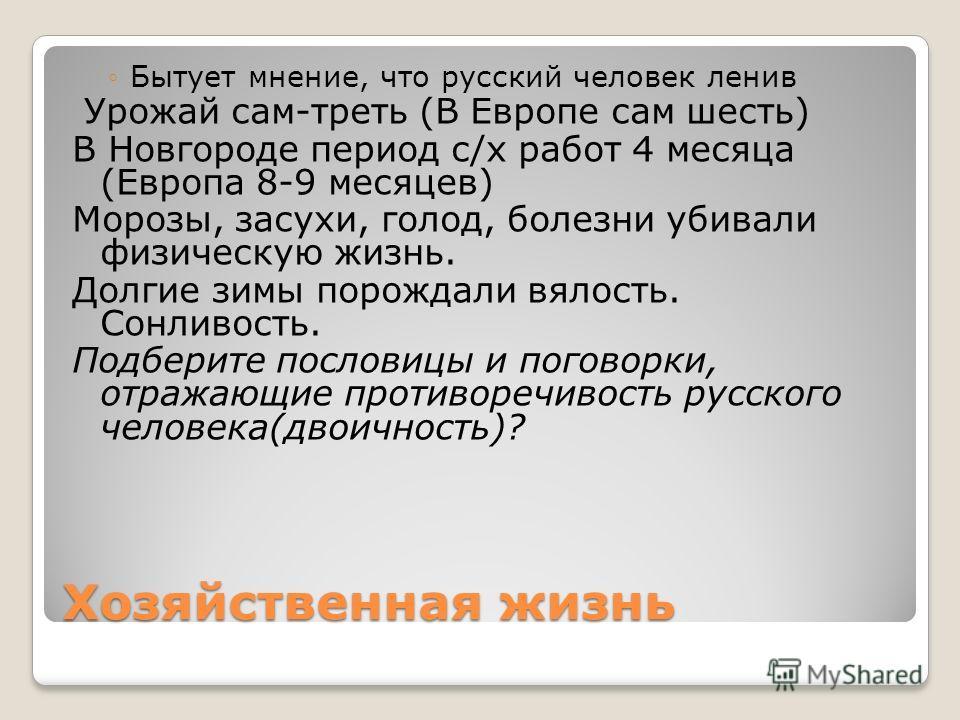 Хозяйственная жизнь Бытует мнение, что русский человек ленив Урожай сам-треть (В Европе сам шесть) В Новгороде период с/х работ 4 месяца (Европа 8-9 месяцев) Морозы, засухи, голод, болезни убивали физическую жизнь. Долгие зимы порождали вялость. Сонл