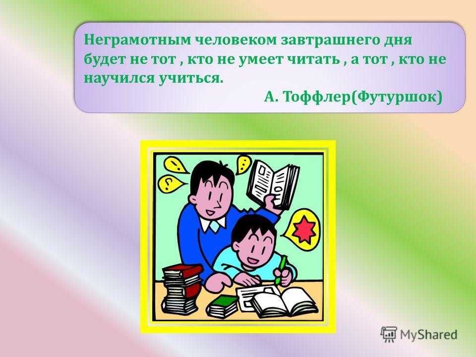 Неграмотным человеком завтрашнего дня будет не тот, кто не умеет читать, а тот, кто не научился учиться. А. Тоффлер(Футуршок) Неграмотным человеком завтрашнего дня будет не тот, кто не умеет читать, а тот, кто не научился учиться. А. Тоффлер(Футуршок