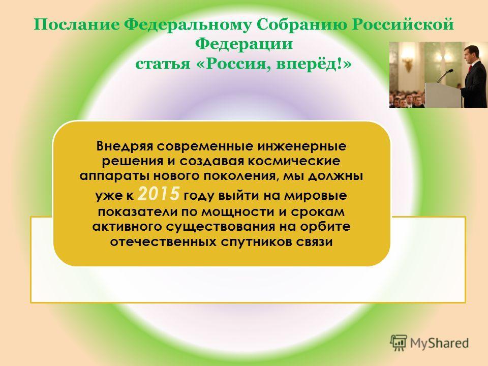Послание Федеральному Собранию Российской Федерации статья «Россия, вперёд!» Внедряя современные инженерные решения и создавая космические аппараты нового поколения, мы должны уже к 2015 году выйти на мировые показатели по мощности и срокам активного