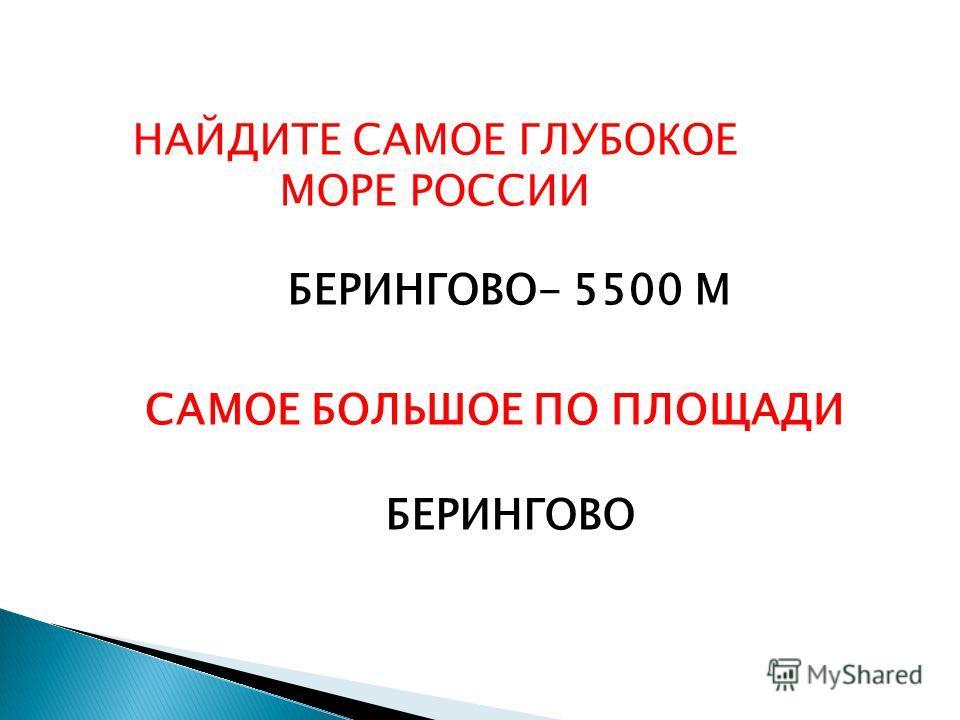 НАЙДИТЕ САМОЕ ГЛУБОКОЕ МОРЕ РОССИИ БЕРИНГОВО- 5500 М САМОЕ БОЛЬШОЕ ПО ПЛОЩАДИ БЕРИНГОВО