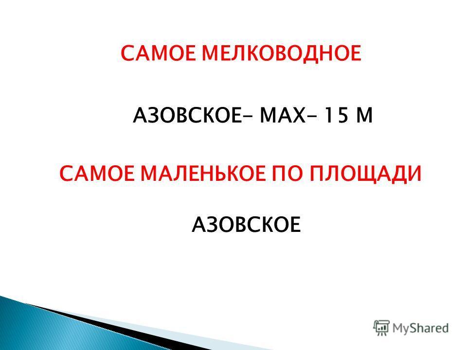 САМОЕ МЕЛКОВОДНОЕ АЗОВСКОЕ- МАХ- 15 М САМОЕ МАЛЕНЬКОЕ ПО ПЛОЩАДИ АЗОВСКОЕ