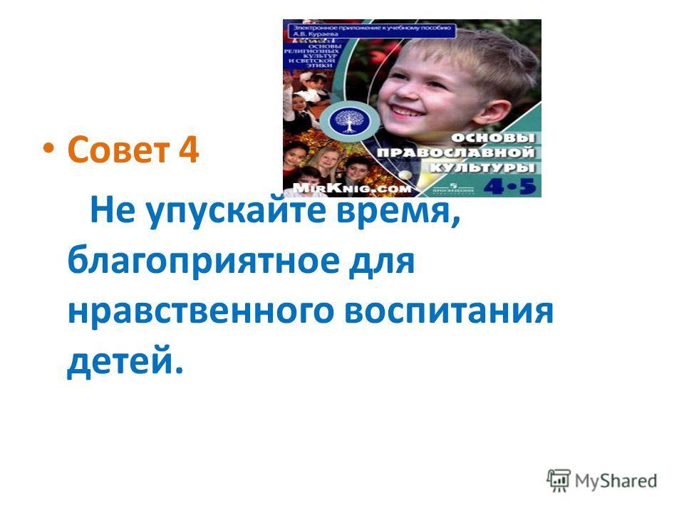 Совет 4 Не упускайте время, благоприятное для нравственного воспитания детей.