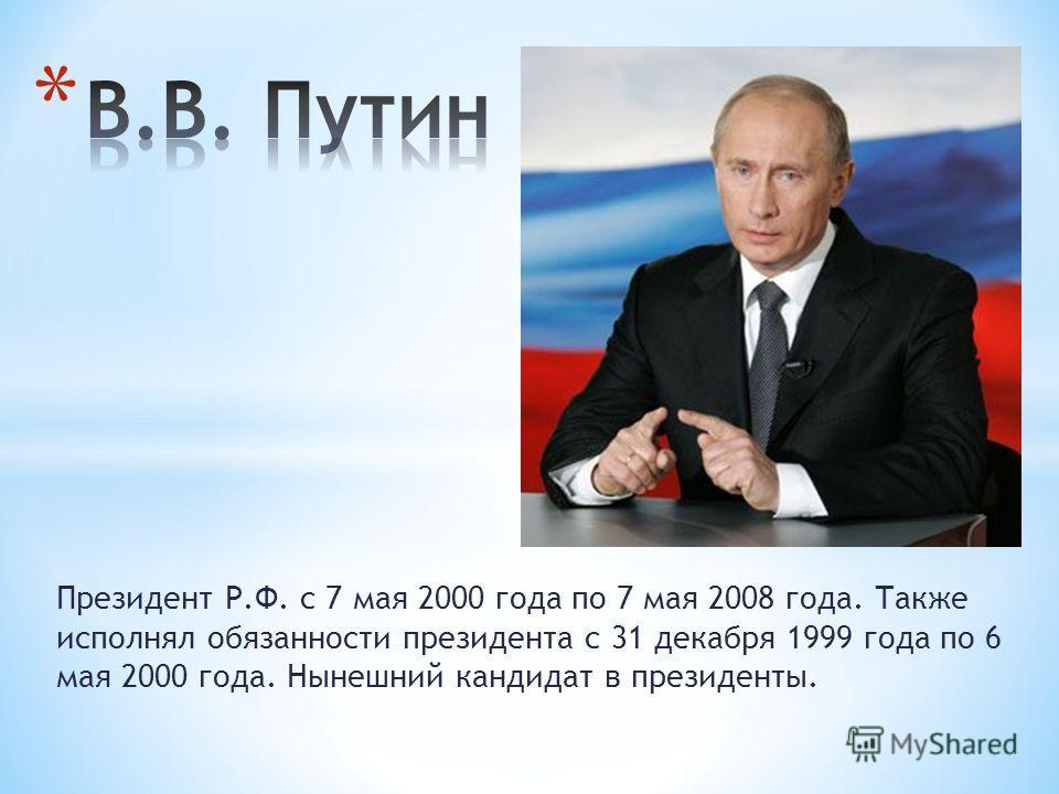 Президент Р.Ф. с 7 мая 2000 года по 7 мая 2008 года. Также исполнял обязанности президента с 31 декабря 1999 года по 6 мая 2000 года. Нынешний кандидат в президенты.