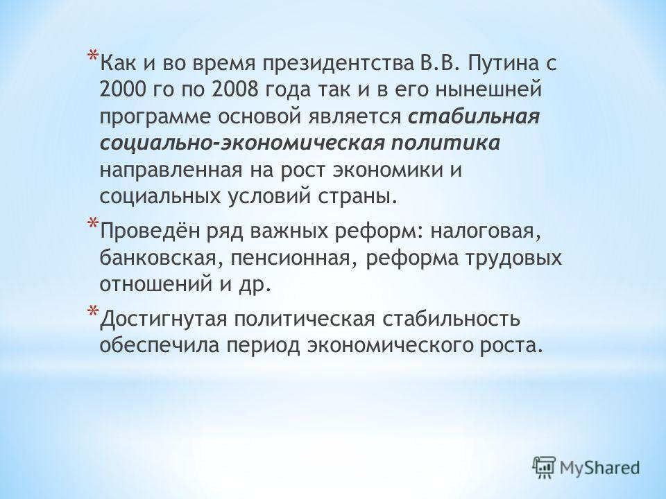 * Как и во время президентства В.В. Путина с 2000 го по 2008 года так и в его нынешней программе основой является стабильная социально-экономическая политика направленная на рост экономики и социальных условий страны. * Проведён ряд важных реформ: на
