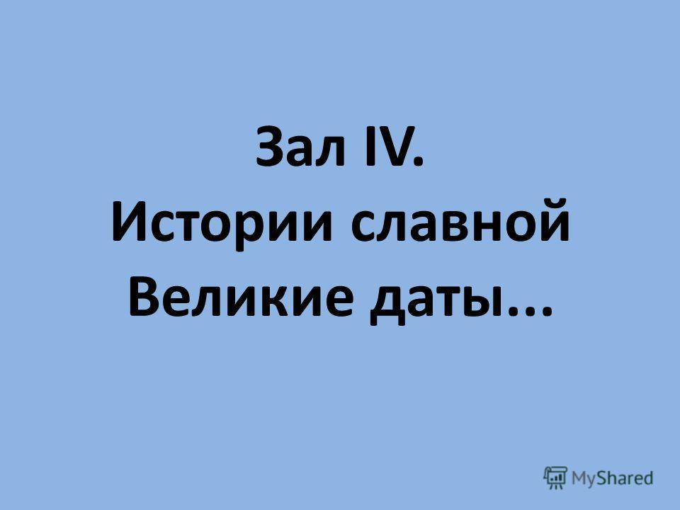 Зал IV. Истории славной Великие даты...