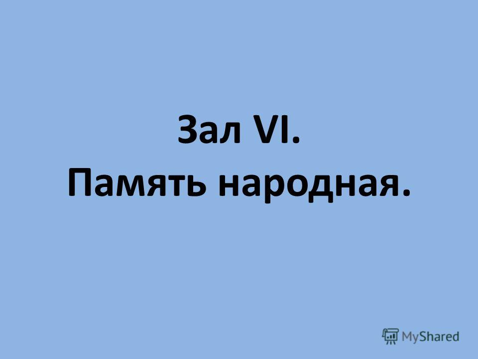 Зал VI. Память народная.