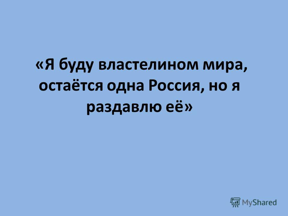 «Я буду властелином мира, остаётся одна Россия, но я раздавлю её»
