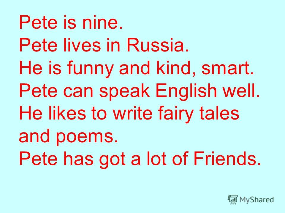 Pete is nine. Pete lives in Russia. He is funny and kind, smart. Pete can speak English well. He likes to write fairy tales and poems. Pete has got a lot of Friends.