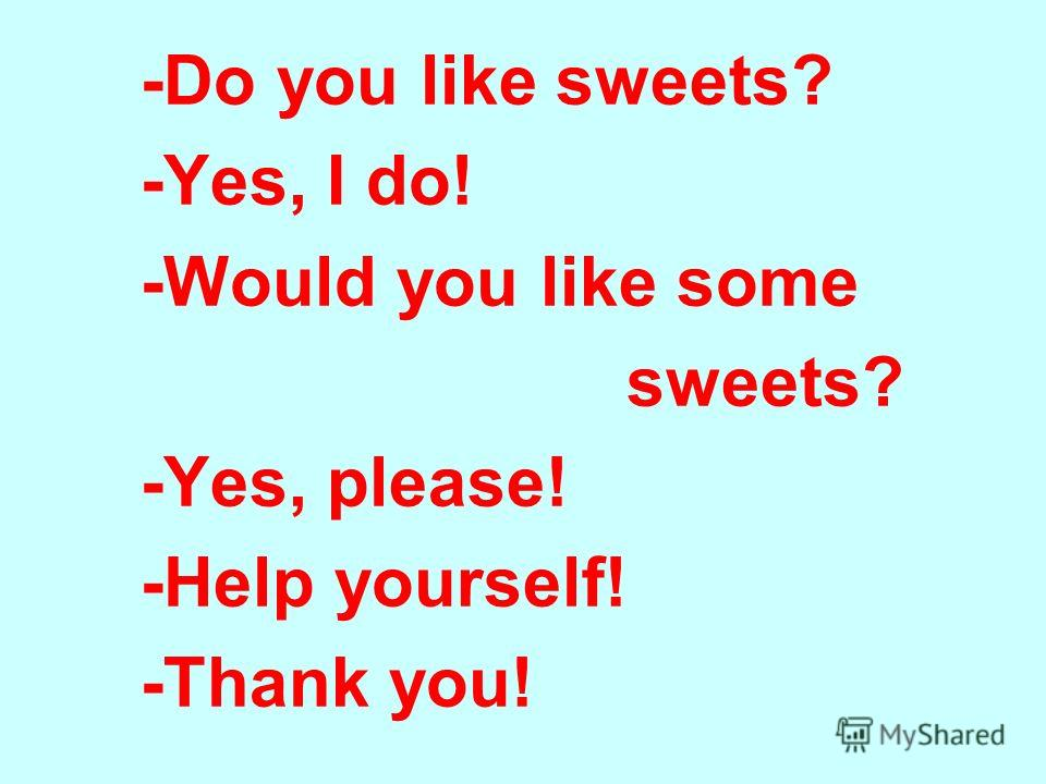 -Do you like sweets? -Yes, I do! -Would you like some sweets? -Yes, please! -Help yourself! -Thank you!