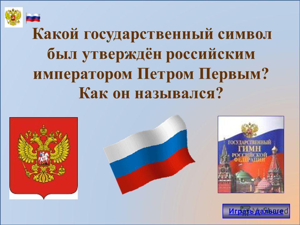 Какой государственный символ был утверждён российским императором Петром Первым? Как он назывался? Играть дальше