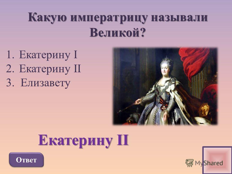 Какую императрицу называли Великой? 1.Екатерину I 2.Екатерину II 3. Елизавету Ответ Екатерину II