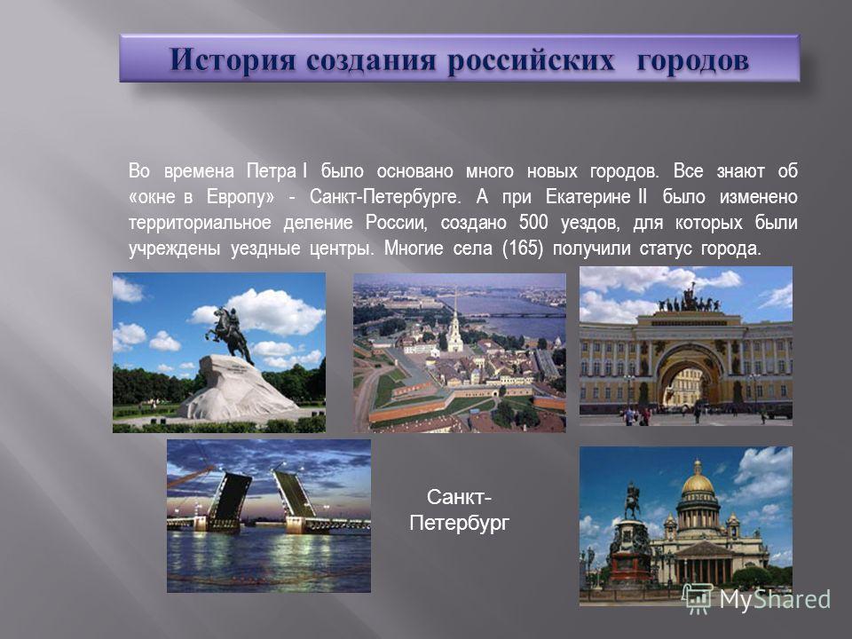 Во времена Петра I было основано много новых городов. Все знают об «окне в Европу» - Санкт-Петербурге. А при Екатерине II было изменено территориальное деление России, создано 500 уездов, для которых были учреждены уездные центры. Многие села (165) п