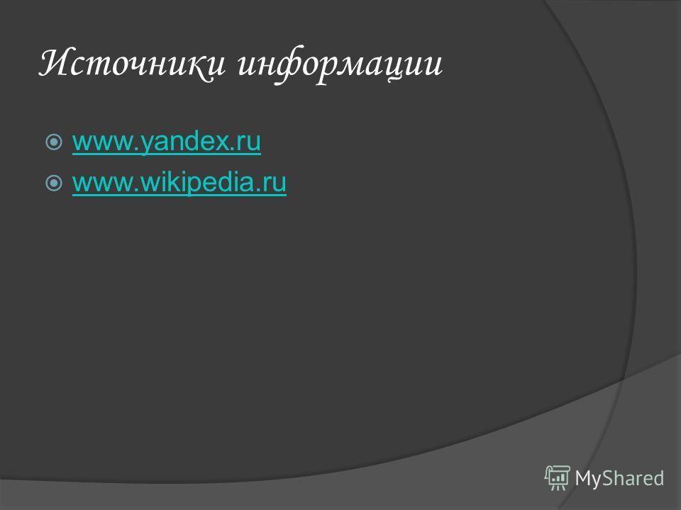 Источники информации www.yandex.ru www.wikipedia.ru