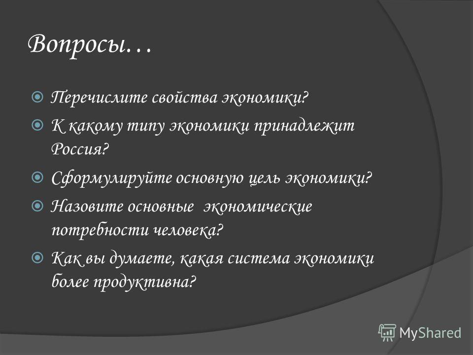 Вопросы… Перечислите свойства экономики? К какому типу экономики принадлежит Россия? Сформулируйте основную цель экономики? Назовите основные экономические потребности человека? Как вы думаете, какая система экономики более продуктивна?