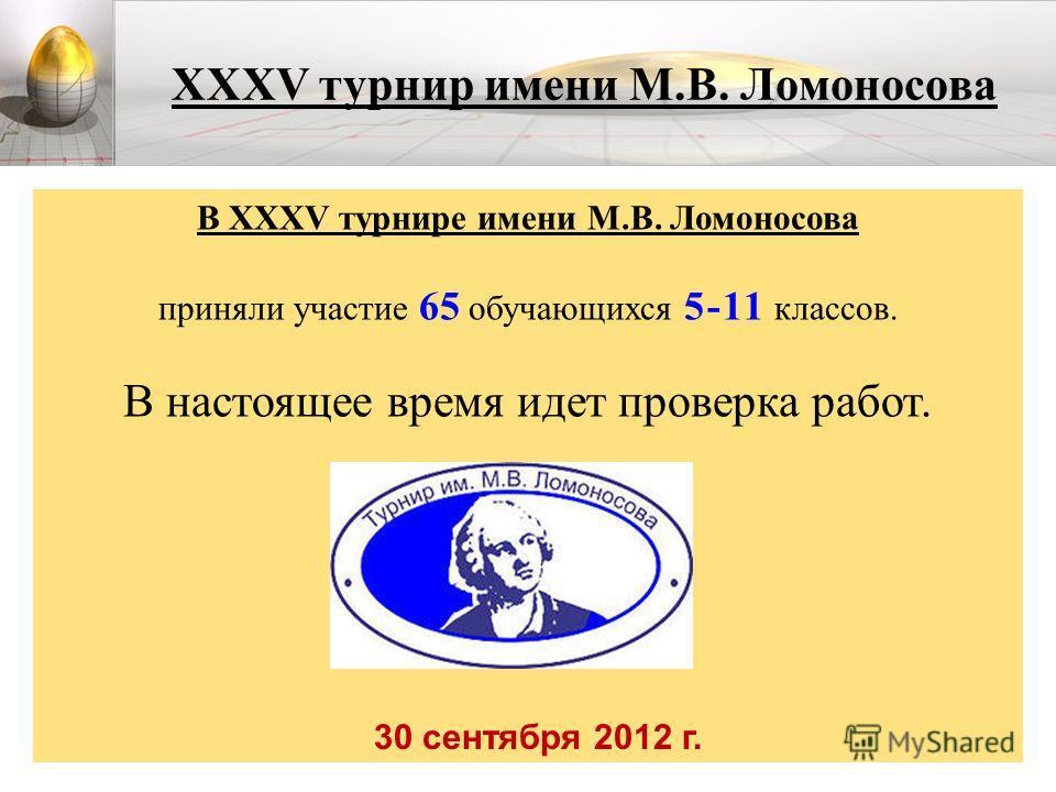 XXXV турнир имени М.В. Ломоносова В XXXV турнире имени М.В. Ломоносова приняли участие 65 обучающихся 5-11 классов. В настоящее время идет проверка работ. 30 сентября 2012 г.