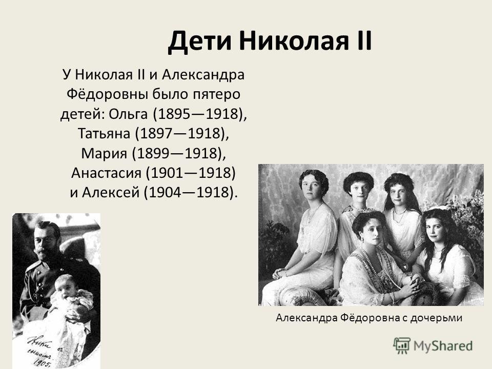 Дети Николая II У Николая II и Александра Фёдоровны было пятеро детей: Ольга (18951918), Татьяна (18971918), Мария (18991918), Анастасия (19011918) и Алексей (19041918). Александра Фёдоровна с дочерьми