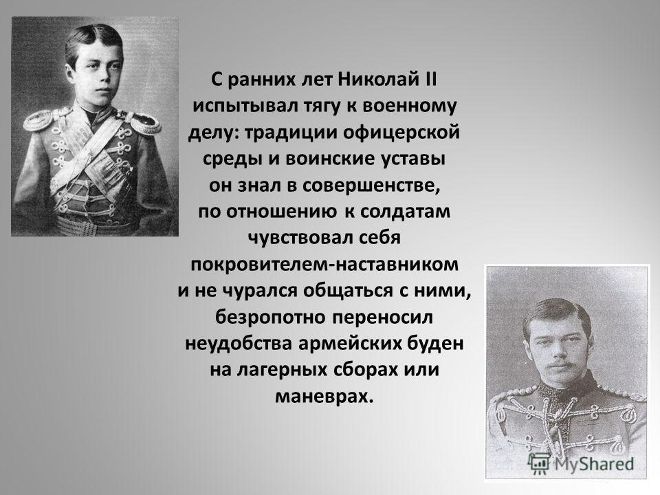 С ранних лет Николай II испытывал тягу к военному делу: традиции офицерской среды и воинские уставы он знал в совершенстве, по отношению к солдатам чувствовал себя покровителем-наставником и не чурался общаться с ними, безропотно переносил неудобства