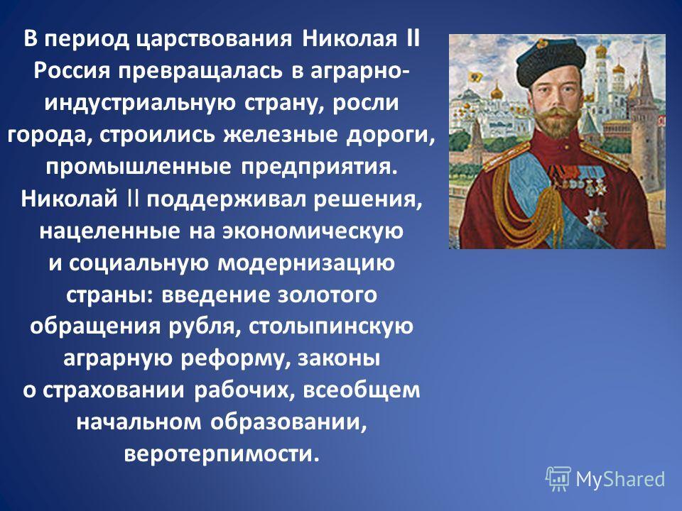 В период царствования Николая II Россия превращалась в аграрно- индустриальную страну, росли города, строились железные дороги, промышленные предприятия. Николай II поддерживал решения, нацеленные на экономическую и социальную модернизацию страны: вв