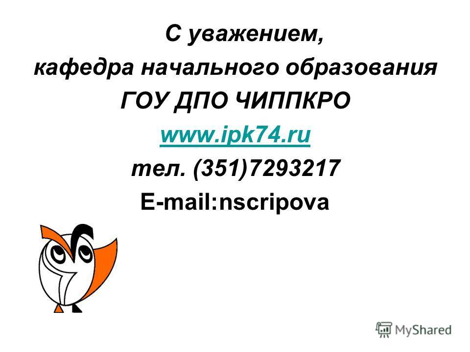 С уважением, кафедра начального образования ГОУ ДПО ЧИППКРО www.ipk74.ru тел. (351)7293217 E-mail:nscripova