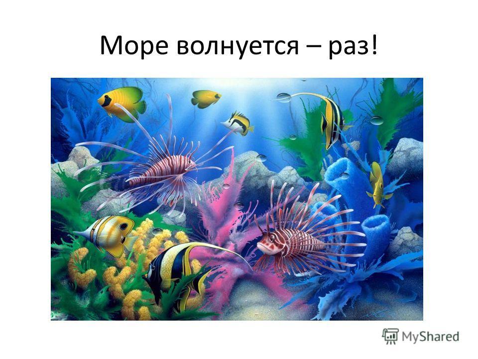 Море волнуется – раз!