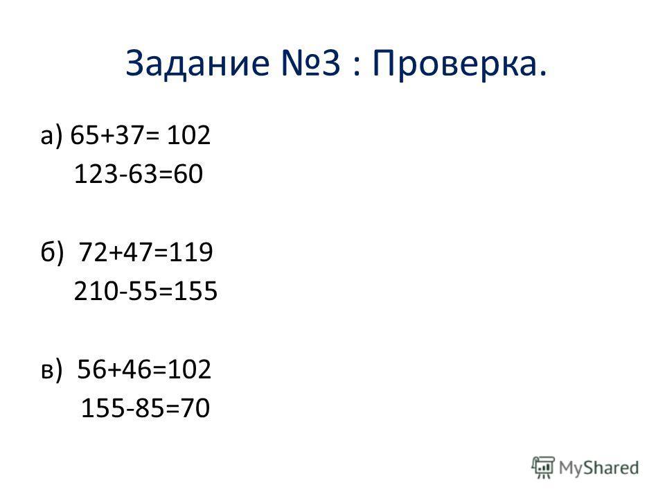 Задание 3 : Проверка. а) 65+37= 102 123-63=60 б) 72+47=119 210-55=155 в) 56+46=102 155-85=70