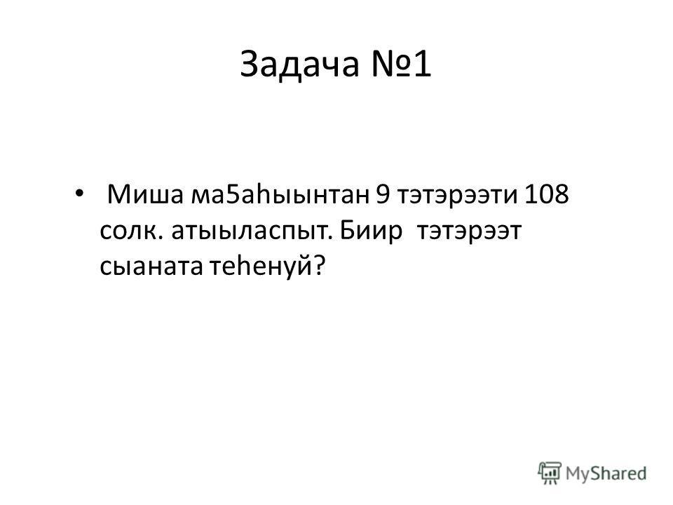 Задача 1 Миша ма5аhыынтан 9 тэтэрээти 108 солк. атыыласпыт. Биир тэтэрээт сыаната теhенуй?