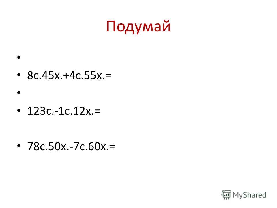 Подумай 8с.45х.+4с.55х.= 123с.-1с.12х.= 78с.50х.-7с.60х.=