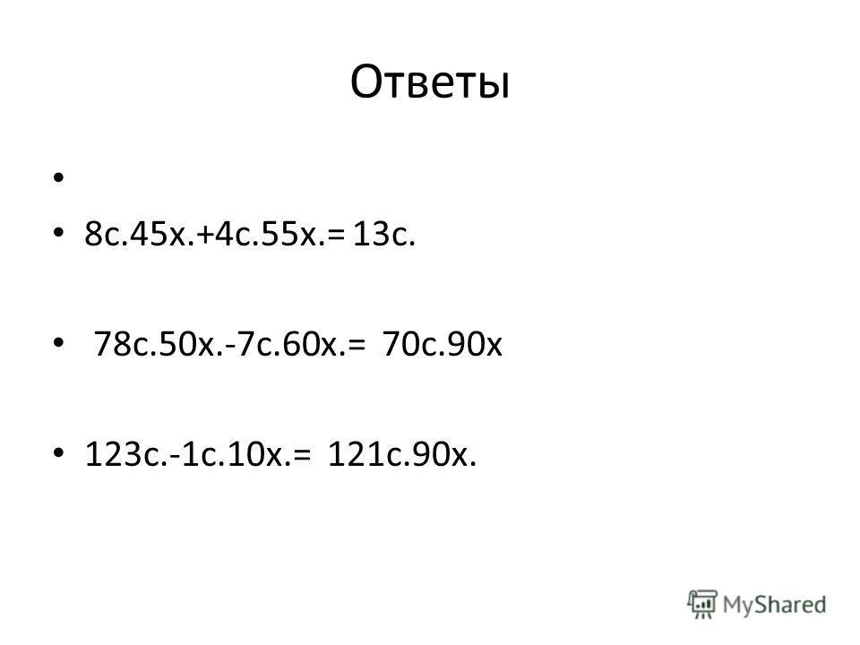 Ответы 8с.45х.+4с.55х.= 13с. 78с.50х.-7с.60х.= 70с.90х 123с.-1с.10х.= 121с.90х.