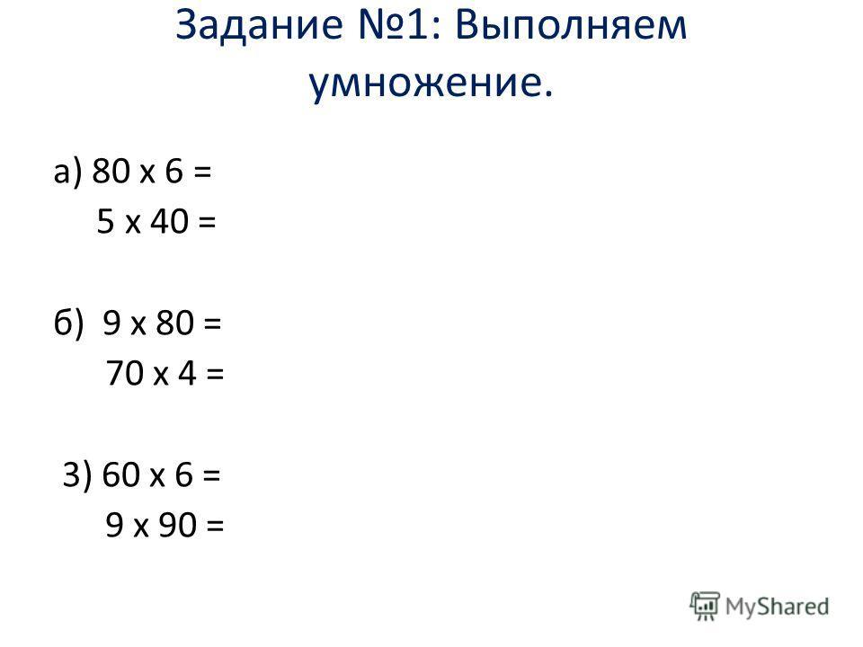 Задание 1: Выполняем умножение. а) 80 х 6 = 5 х 40 = б) 9 х 80 = 70 х 4 = 3) 60 х 6 = 9 х 90 =