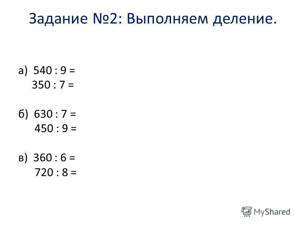 Задание 2: Выполняем деление. а) 540 : 9 = 350 : 7 = б) 630 : 7 = 450 : 9 = в) 360 : 6 = 720 : 8 =