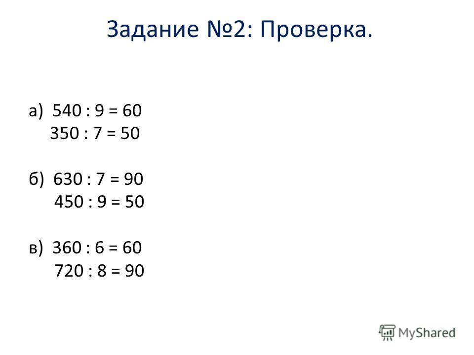 Задание 2: Проверка. а) 540 : 9 = 60 350 : 7 = 50 б) 630 : 7 = 90 450 : 9 = 50 в) 360 : 6 = 60 720 : 8 = 90