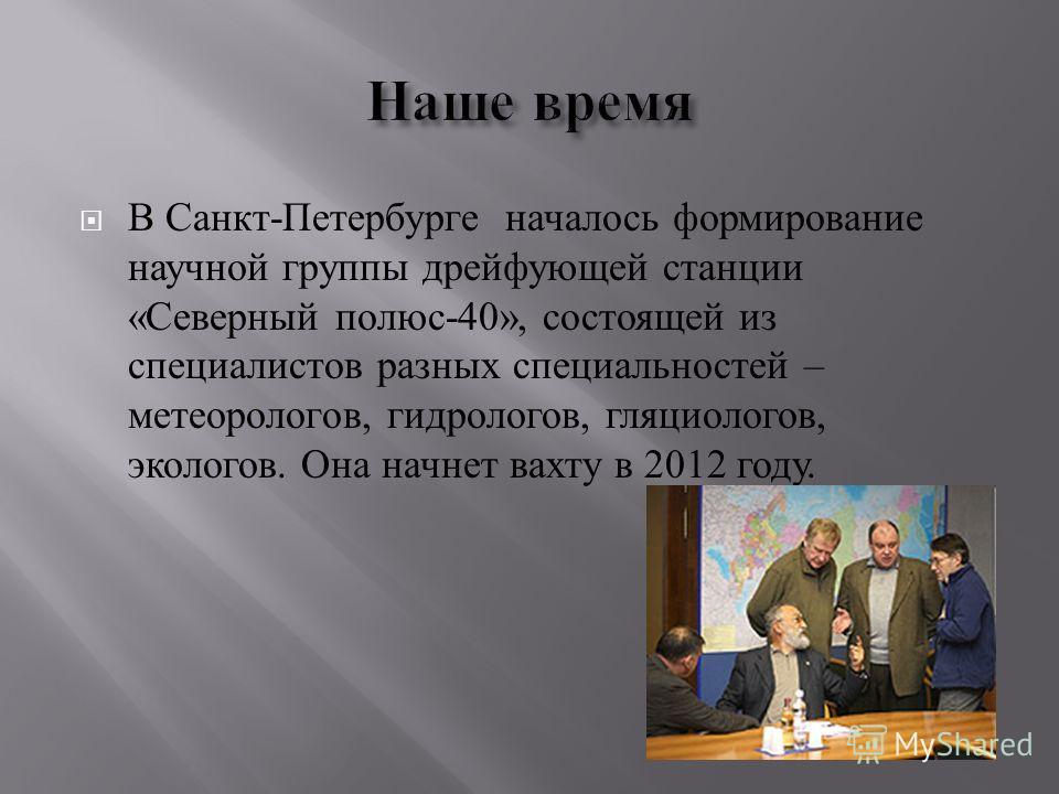 В Санкт - Петербурге началось формирование научной группы дрейфующей станции « Северный полюс -40», состоящей из специалистов разных специальностей – метеорологов, гидрологов, гляциологов, экологов. Она начнет вахту в 2012 году.