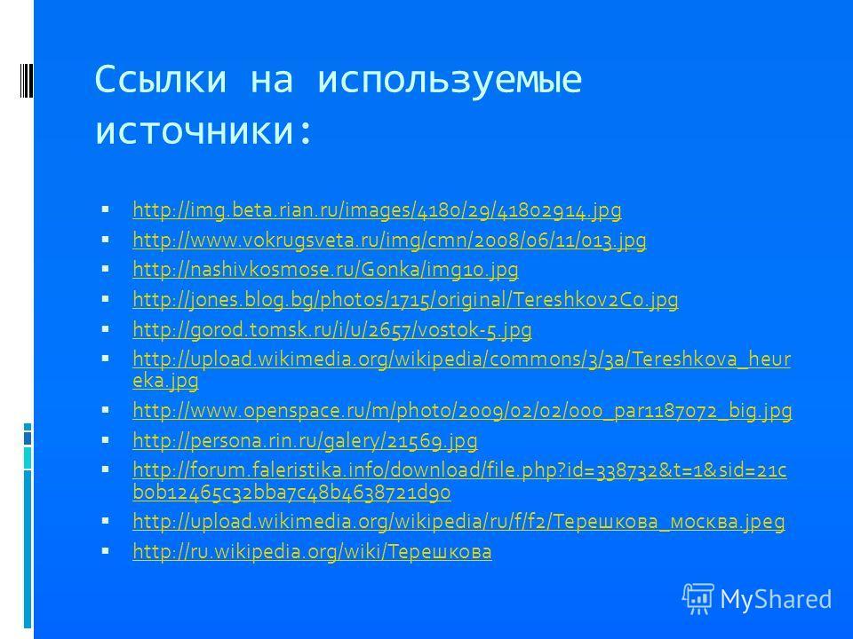 Ссылки на используемые источники: http://img.beta.rian.ru/images/4180/29/41802914.jpg http://www.vokrugsveta.ru/img/cmn/2008/06/11/013.jpg http://nashivkosmose.ru/Gonka/img10.jpg http://jones.blog.bg/photos/1715/original/Tereshkov2C0.jpg http://gorod