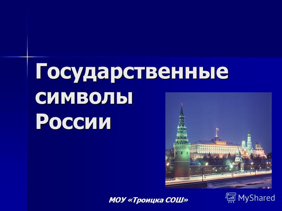 Государственные символы России МОУ «Троицка СОШ»